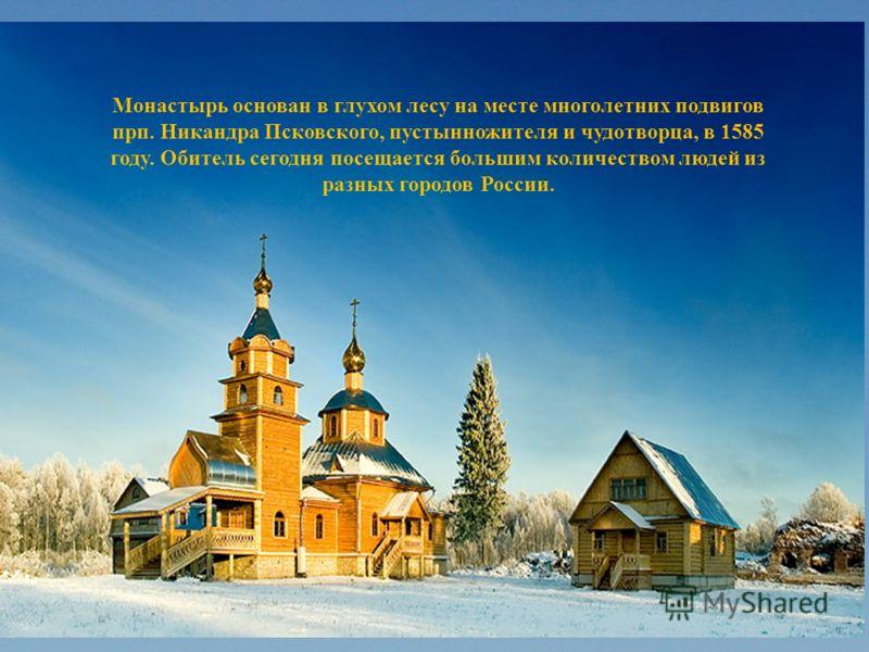 Монастырь основан в глухом лесу на месте многолетних подвигов прп. Никандра Псковского, пустынножителя и чудотворца, в 1585 году. Обитель сегодня посещается большим количеством людей из разных городов России.
