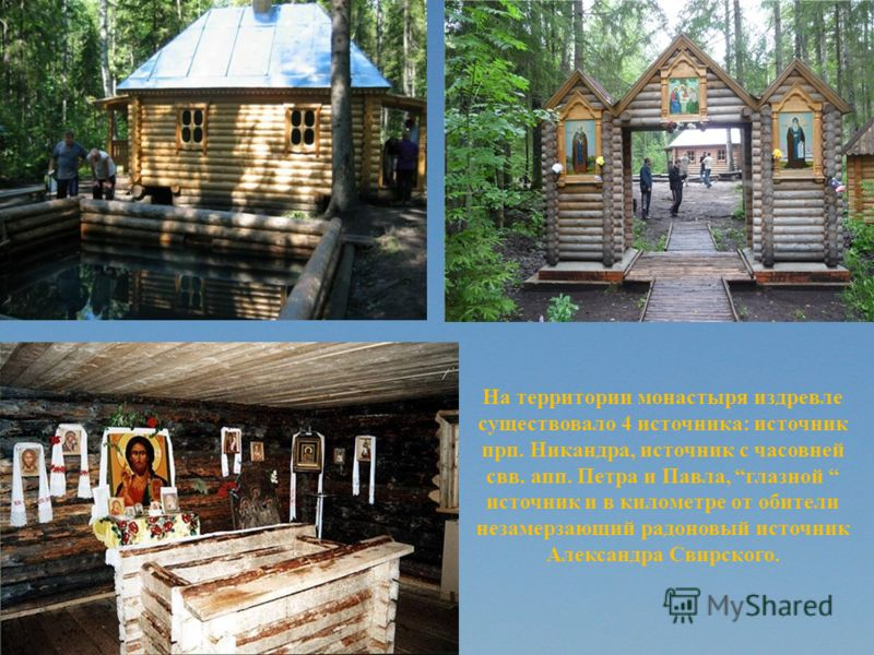 На территории монастыря издревле существовало 4 источника: источник прп. Никандра, источник с часовней свв. апп. Петра и Павла, глазной источник и в километре от обители незамерзающий радоновый источник Александра Свирского.