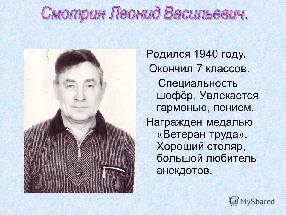 Родился 1940 году. Окончил 7 классов. Специальность шофёр. Увлекается гармонью, пением. Награжден медалью «Ветеран труда». Хороший столяр, большой любитель анекдотов.