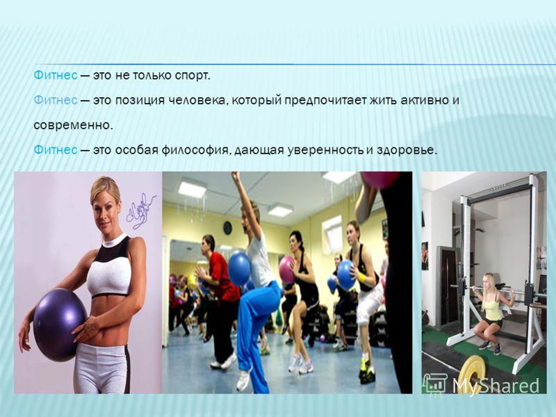 Фитнес это не только спорт. Фитнес это позиция человека, который предпочитает жить активно и современно. Фитнес это особая философия, дающая уверенность и здоровье.