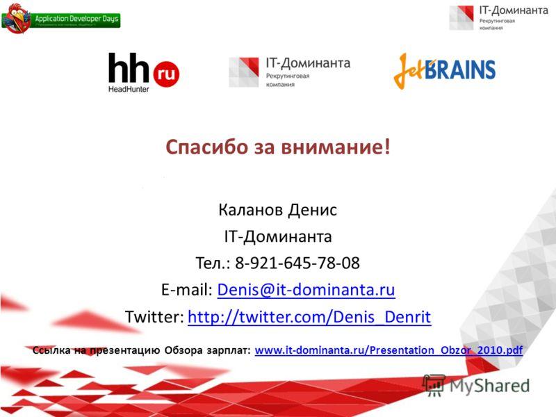 Спасибо за внимание! Каланов Денис IT-Доминанта Тел.: 8-921-645-78-08 E-mail: Denis@it-dominanta.ruDenis@it-dominanta.ru Twitter: http://twitter.com/Denis_Denrithttp://twitter.com/Denis_Denrit Ссылка на презентацию Обзора зарплат: www.it-dominanta.ru