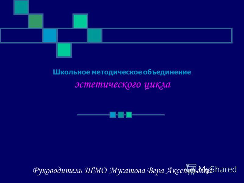 Школьное методическое объединение эстетического цикла Руководитель ШМО Мусатова Вера Аксентьевна