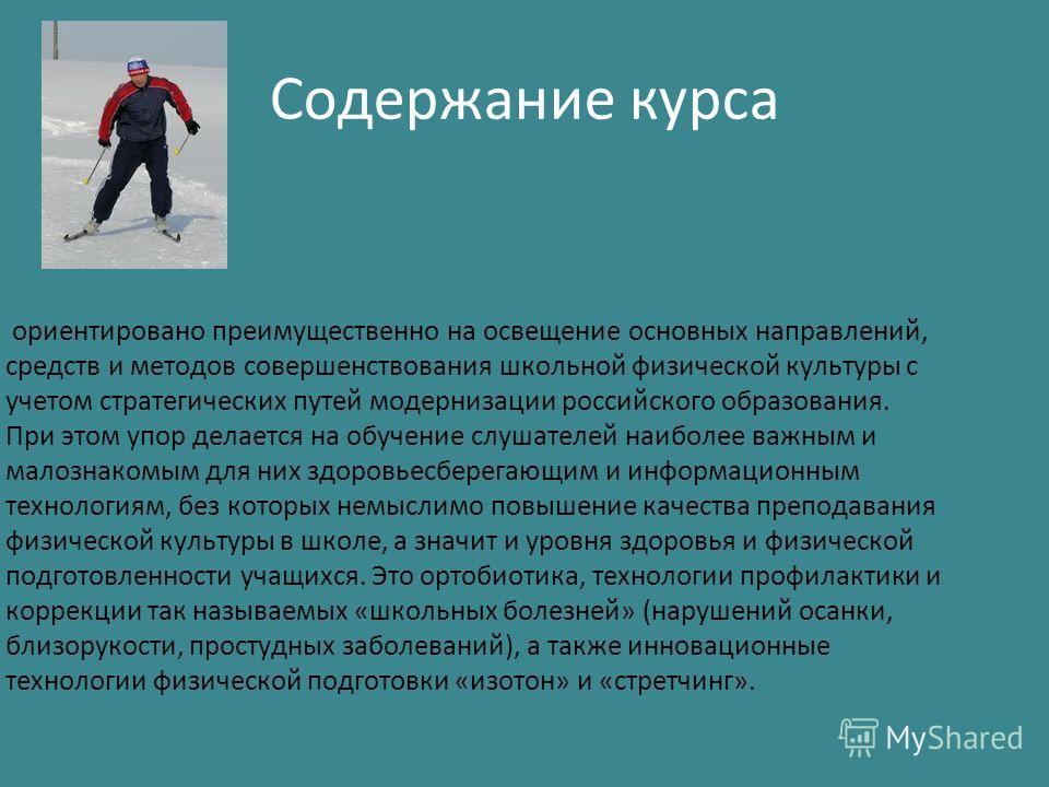 Содержание курса ориентировано преимущественно на освещение основных направлений, средств и методов совершенствования школьной физической культуры с учетом стратегических путей модернизации российского образования. При этом упор делается на обучение