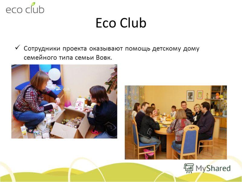 Eco Club Сотрудники проекта оказывают помощь детскому дому семейного типа семьи Вовк.