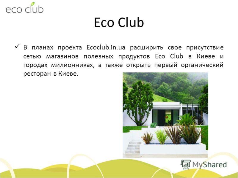 Eco Club В планах проекта Ecoclub.in.ua расширить свое присутствие сетью магазинов полезных продуктов Eco Сlub в Киеве и городах милионниках, а также открыть первый органический ресторан в Киеве.