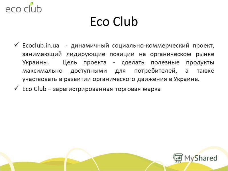 Eco Club Ecoclub.in.ua - динамичный социально-коммерческий проект, занимающий лидирующие позиции на органическом рынке Украины. Цель проекта - сделать полезные продукты максимально доступными для потребителей, а также участвовать в развитии органичес