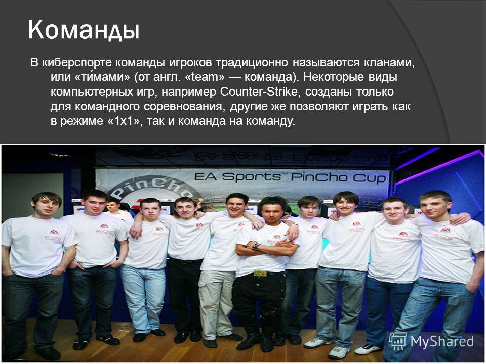 Команды В киберспорте команды игроков традиционно называются кланами, или «ти́мами» (от англ. «team» команда). Некоторые виды компьютерных игр, например Counter-Strike, созданы только для командного соревнования, другие же позволяют играть как в режи