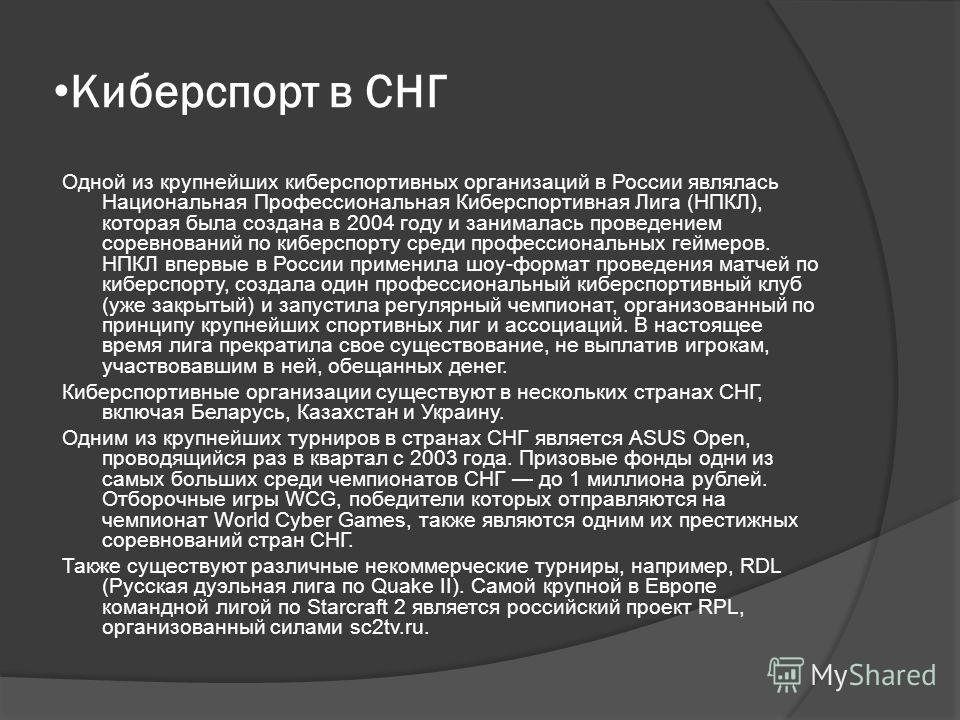 Киберспорт в СНГ Одной из крупнейших киберспортивных организаций в России являлась Национальная Профессиональная Киберспортивная Лига (НПКЛ), которая была создана в 2004 году и занималась проведением соревнований по киберспорту среди профессиональных