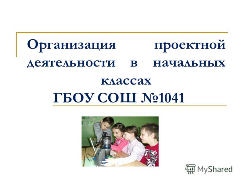 Организация проектной деятельности в начальных классах ГБОУ СОШ 1041