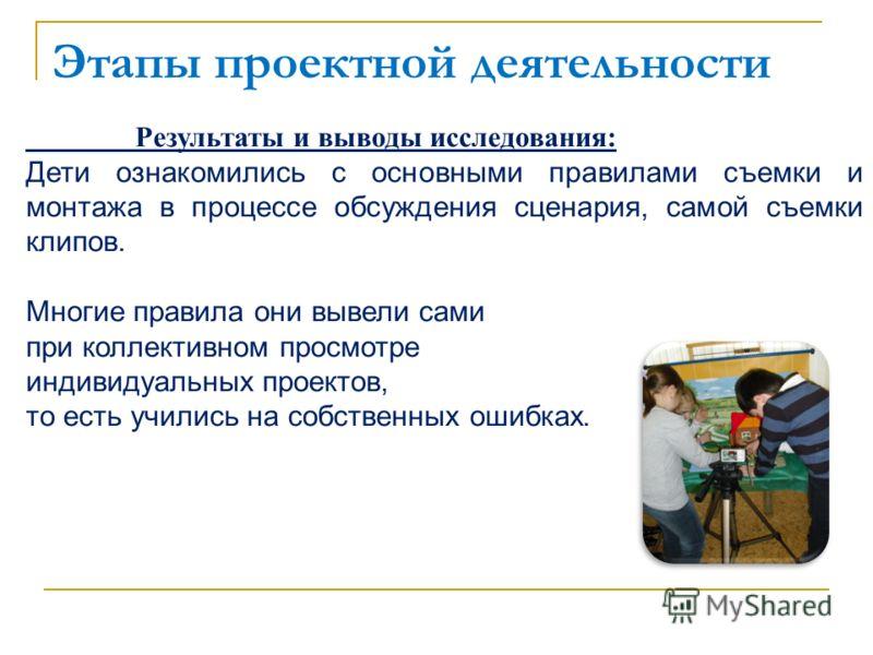 Этапы проектной деятельности Результаты и выводы исследования: Дети ознакомились с основными правилами съемки и монтажа в процессе обсуждения сценария, самой съемки клипов. Многие правила они вывели сами при коллективном просмотре индивидуальных прое