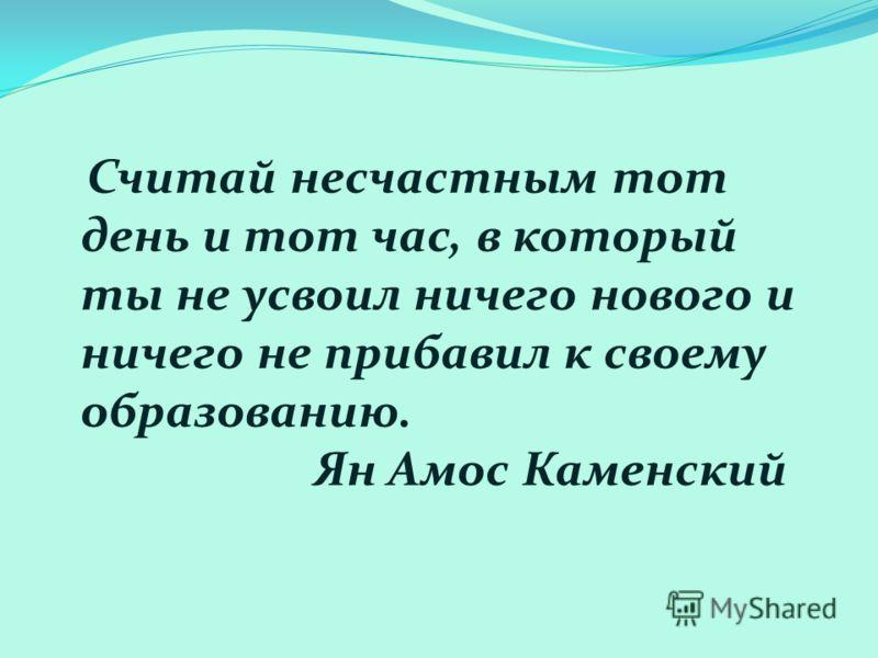 Считай несчастным тот день и тот час, в который ты не усвоил ничего нового и ничего не прибавил к своему образованию. Ян Амос Каменский