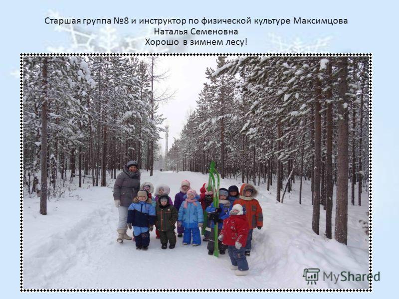 Старшая группа 8 и инструктор по физической культуре Максимцова Наталья Семеновна Хорошо в зимнем лесу!