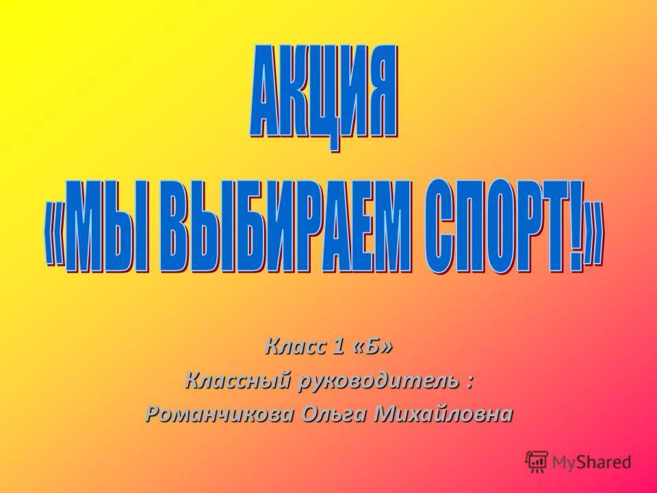 Класс 1 «Б» Классный руководитель : Романчикова Ольга Михайловна