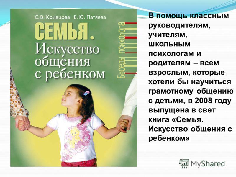 В помощь классным руководителям, учителям, школьным психологам и родителям – всем взрослым, которые хотели бы научиться грамотному общению с детьми, в 2008 году выпущена в свет книга «Семья. Искусство общения с ребенком»