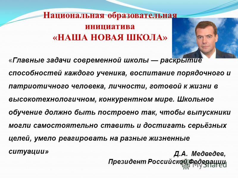 Д.А. Медведев, Президент Российской Федерации Национальная образовательная инициатива «НАША НОВАЯ ШКОЛА» «Главные задачи современной школы раскрытие способностей каждого ученика, воспитание порядочного и патриотичного человека, личности, готовой к жи
