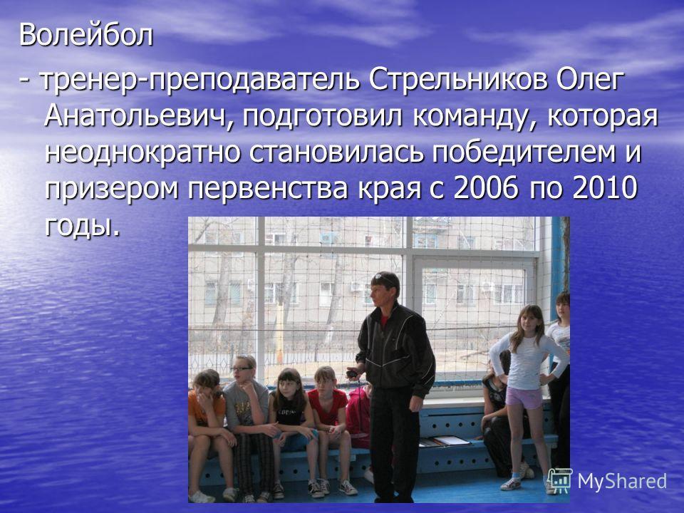 Волейбол - тренер-преподаватель Стрельников Олег Анатольевич, подготовил команду, которая неоднократно становилась победителем и призером первенства края с 2006 по 2010 годы.