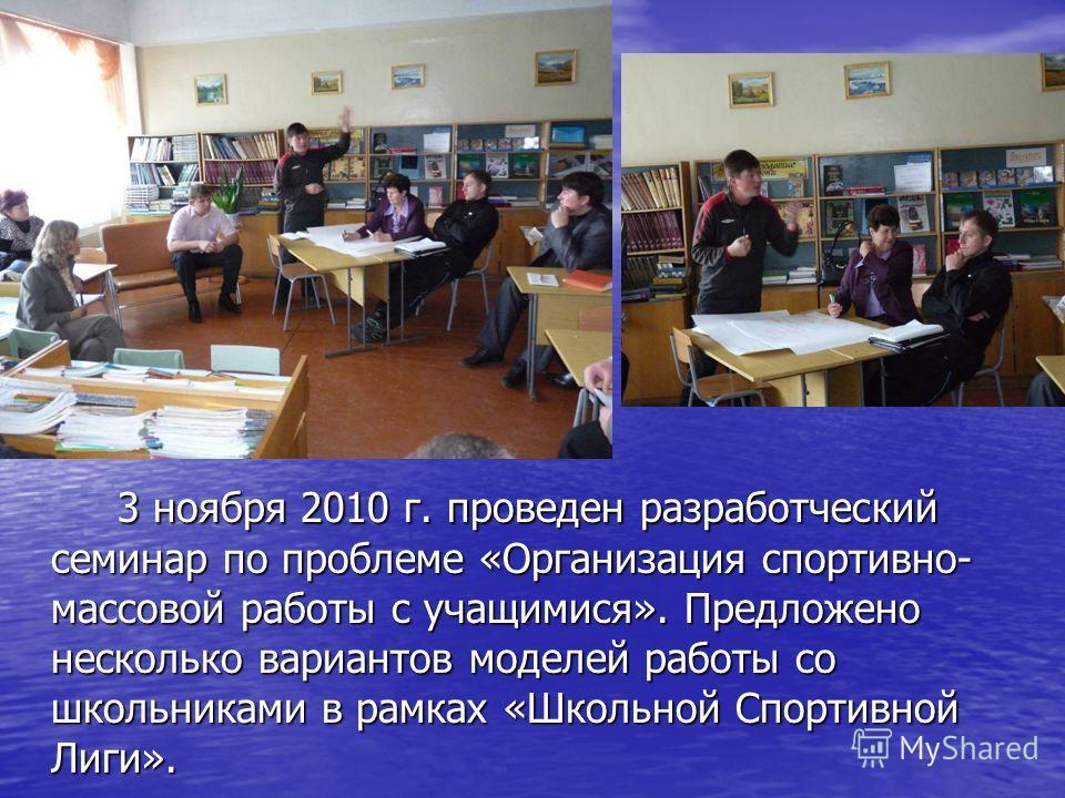 3 ноября 2010 г. проведен разработческий семинар по проблеме «Организация спортивно- массовой работы с учащимися». Предложено несколько вариантов моделей работы со школьниками в рамках «Школьной Спортивной Лиги».