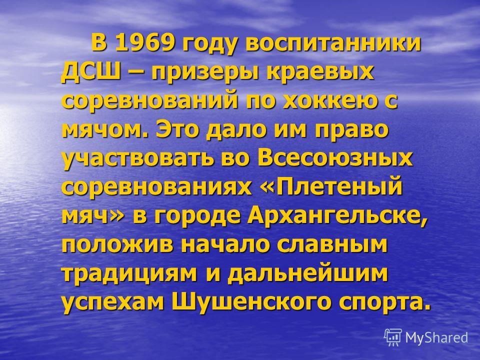 В 1969 году воспитанники ДСШ – призеры краевых соревнований по хоккею с мячом. Это дало им право участвовать во Всесоюзных соревнованиях «Плетеный мяч» в городе Архангельске, положив начало славным традициям и дальнейшим успехам Шушенского спорта. В