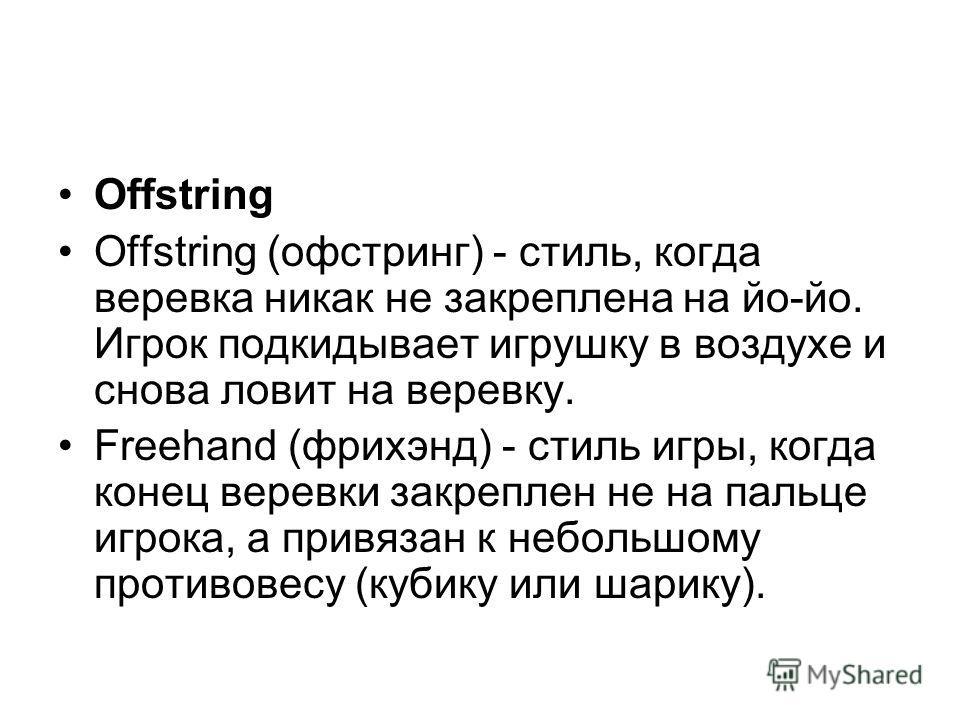 Offstring Offstring (офстринг) - стиль, когда веревка никак не закреплена на йо-йо. Игрок подкидывает игрушку в воздухе и снова ловит на веревку. Freehand (фрихэнд) - стиль игры, когда конец веревки закреплен не на пальце игрока, а привязан к небольш