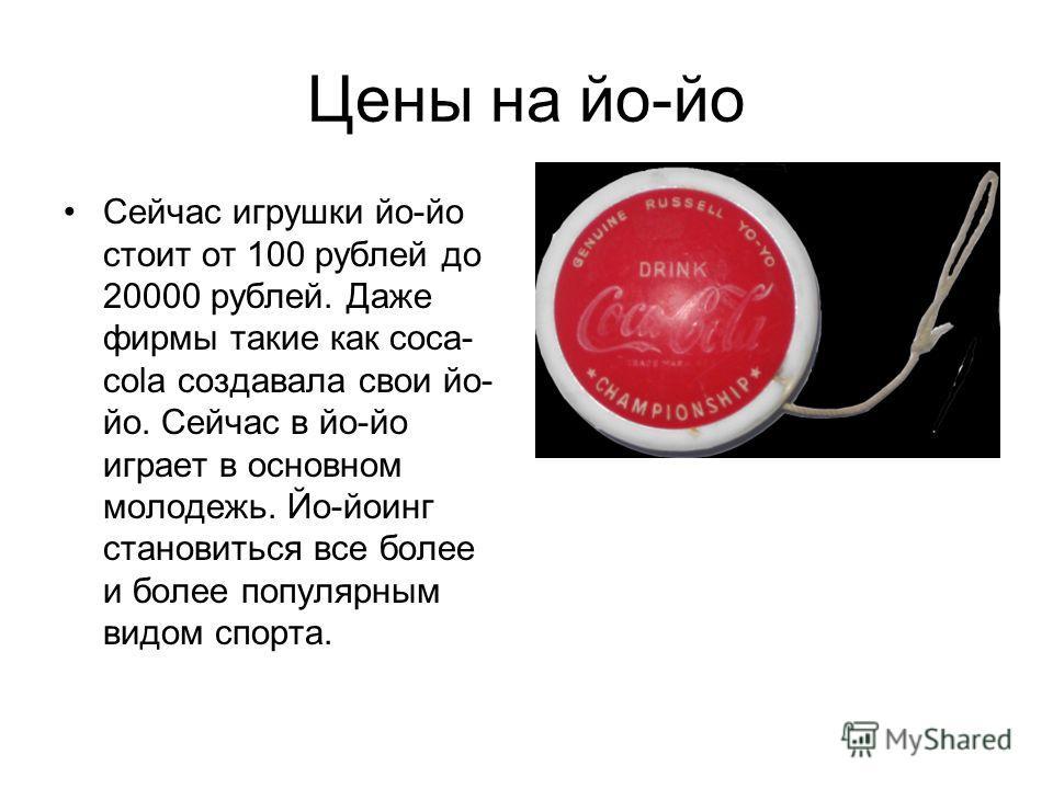 Цены на йо-йо Сейчас игрушки йо-йо стоит от 100 рублей до 20000 рублей. Даже фирмы такие как coca- cola создавала свои йо- йо. Сейчас в йо-йо играет в основном молодежь. Йо-йоинг становиться все более и более популярным видом спорта.
