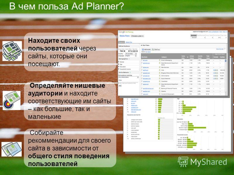 В чем польза Ad Planner? Определяйте нишевые аудитории и находите соответствующие им сайты – как большие, так и маленькие Находите своих пользователей через сайты, которые они посещают. Собирайте рекоммендации для своего сайта в зависимости от общего
