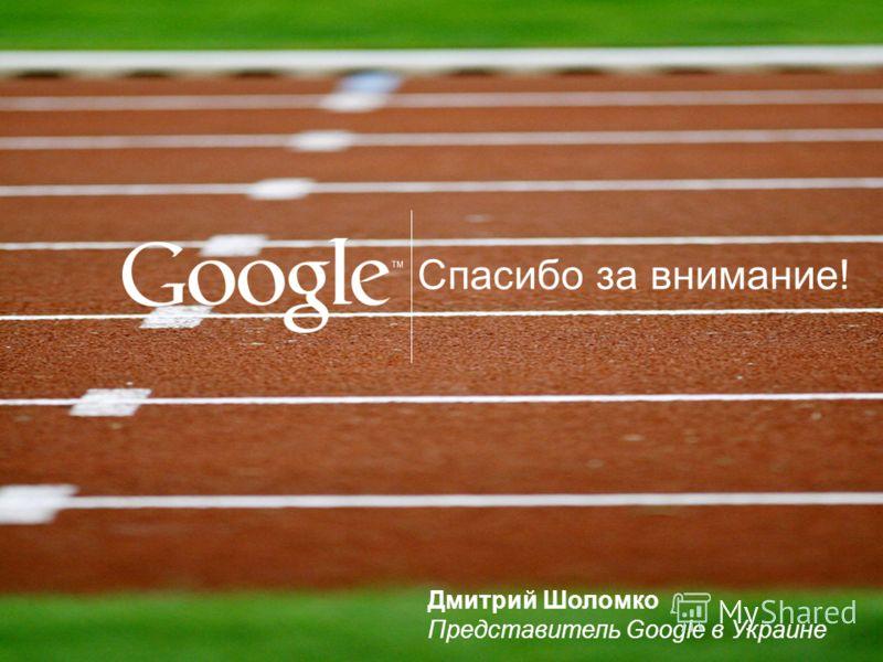 Спасибо за внимание! Дмитрий Шоломко Представитель Google в Украине