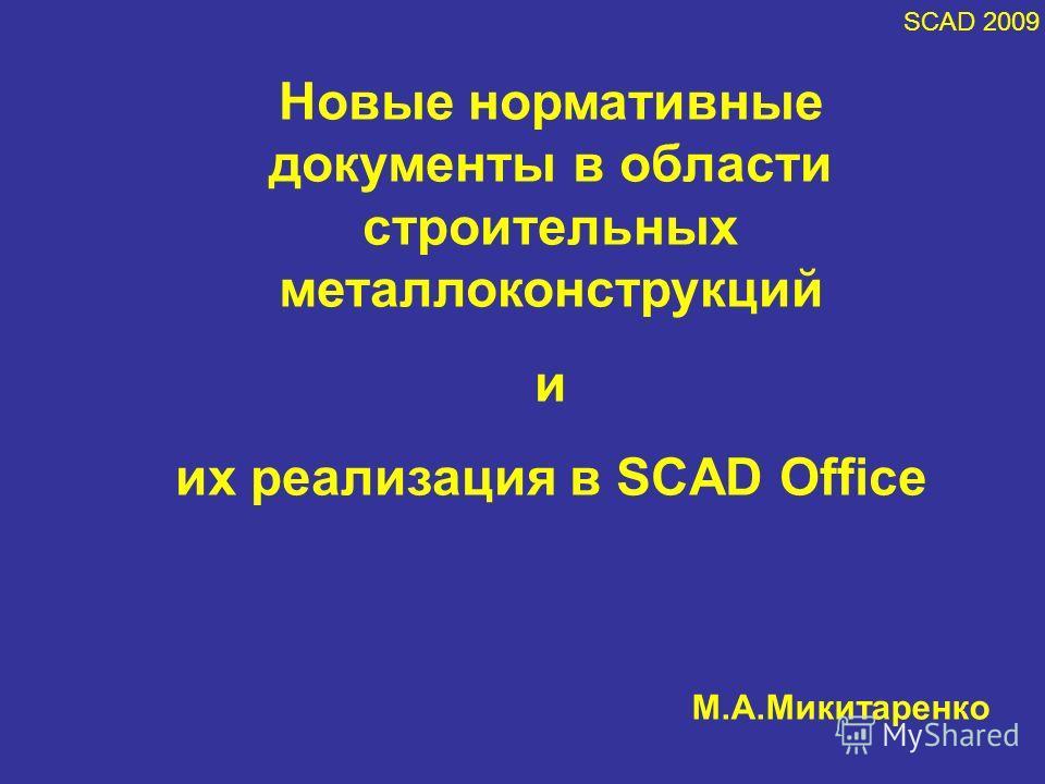 SCAD 2009 Новые нормативные документы в области строительных металлоконструкций и их реализация в SCAD Office М.А.Микитаренко