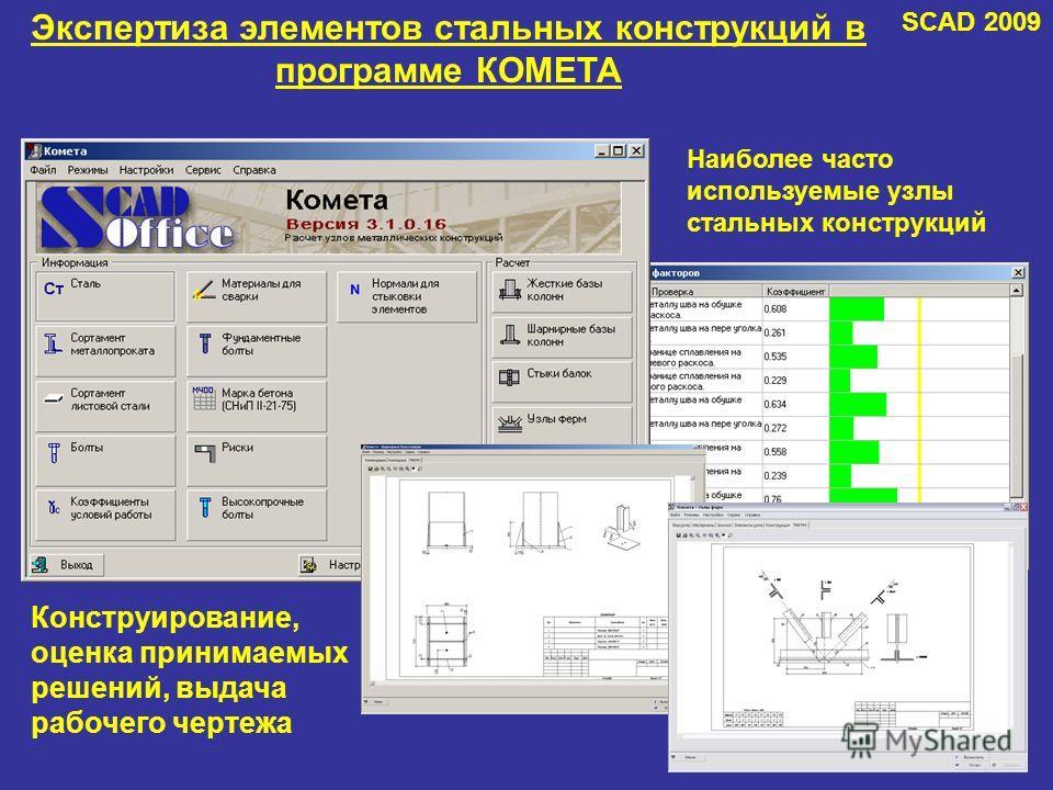 Экспертиза элементов стальных конструкций в программе КОМЕТА Конструирование, оценка принимаемых решений, выдача рабочего чертежа Наиболее часто используемые узлы стальных конструкций SCAD 2009