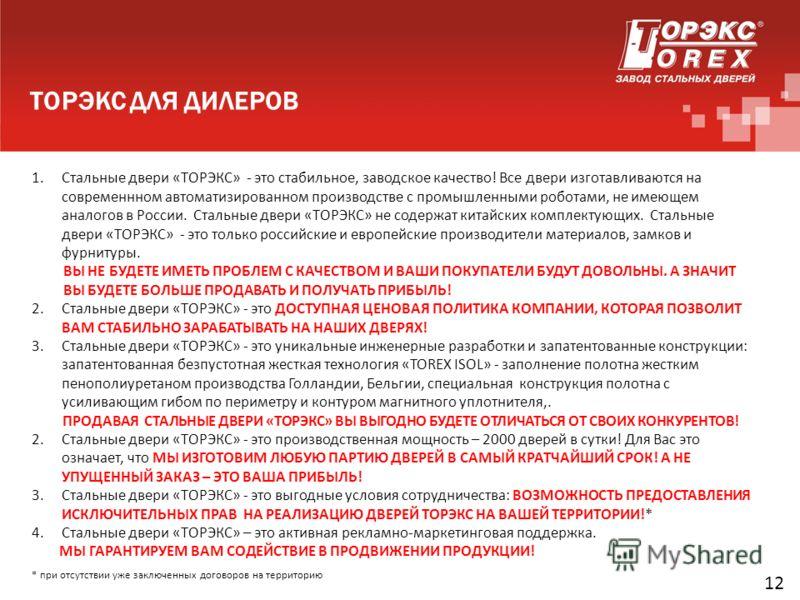 ТОРЭКС ДЛЯ ДИЛЕРОВ 12 1.Стальные двери «ТОРЭКС» - это стабильное, заводское качество! Все двери изготавливаются на современнном автоматизированном производстве с промышленными роботами, не имеющем аналогов в России. Стальные двери «ТОРЭКС» не содержа