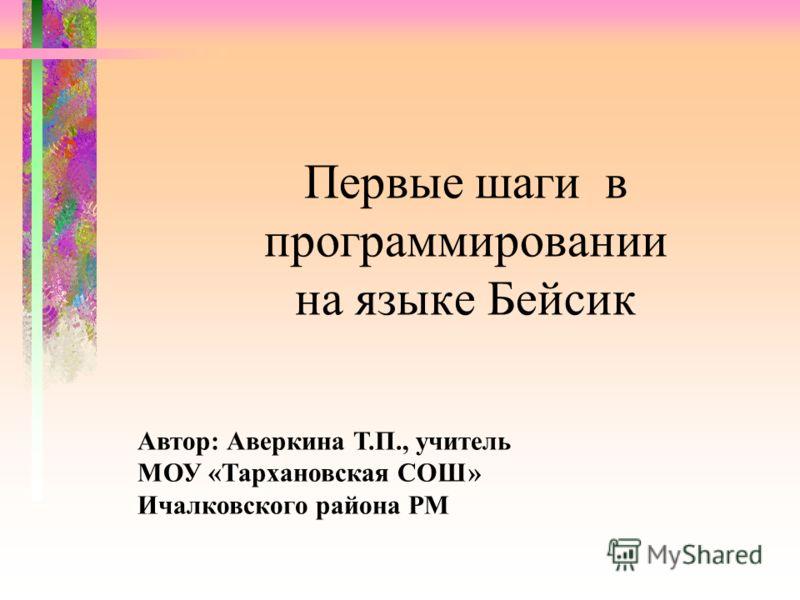 Первые шаги в программировании на языке Бейсик Автор: Аверкина Т.П., учитель МОУ «Тархановская СОШ» Ичалковского района РМ