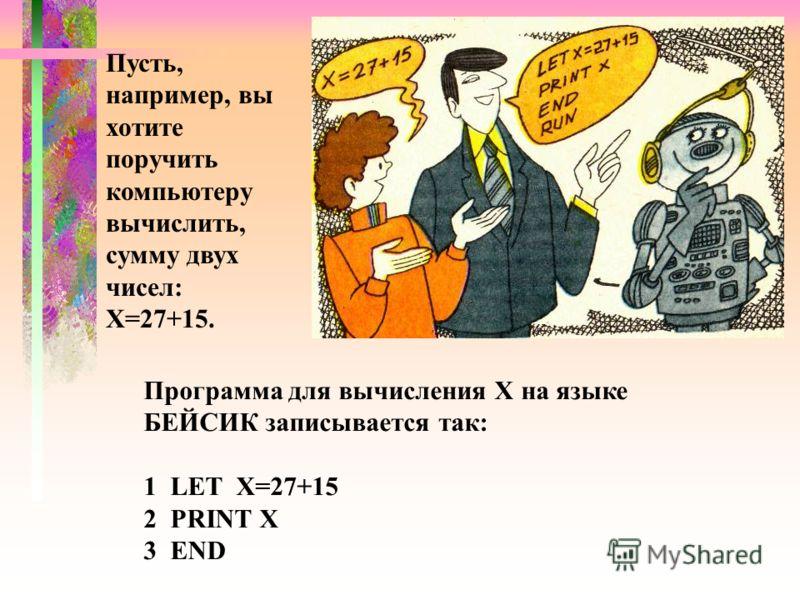 Пусть, например, вы хотите поручить компьютеру вычислить, сумму двух чисел: Х=27+15. Программа для вычисления X на языке БЕЙСИК записывается так: 1 LET Х=27+15 2 PRINT X 3 END