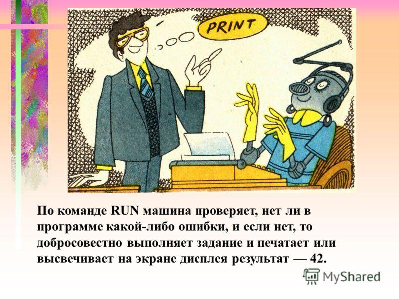 По команде RUN машина проверяет, нет ли в программе какой-либо ошибки, и если нет, то добросовестно выполняет задание и печатает или высвечивает на экране дисплея результат 42.
