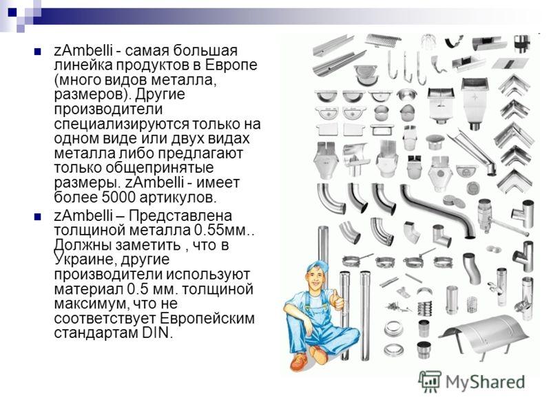 zAmbelli - самая большая линейка продуктов в Европе (много видов металла, размеров). Другие производители специализируются только на одном виде или двух видах металла либо предлагают только общепринятые размеры. zAmbelli - имеет более 5000 артикулов.