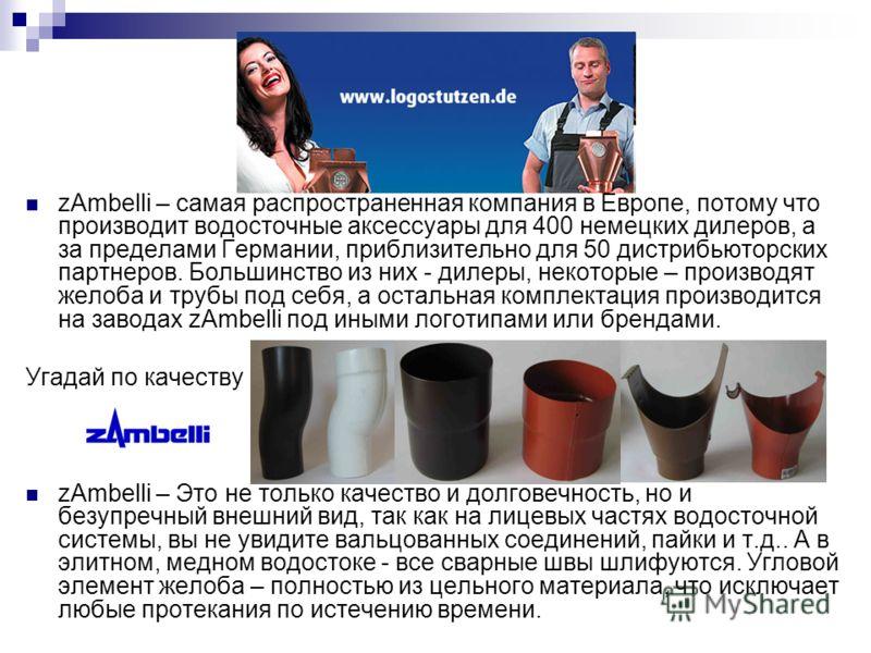 zAmbelli – самая распространенная компания в Европе, потому что производит водосточные аксессуары для 400 немецких дилеров, а за пределами Германии, приблизительно для 50 дистрибьюторских партнеров. Большинство из них - дилеры, некоторые – производят