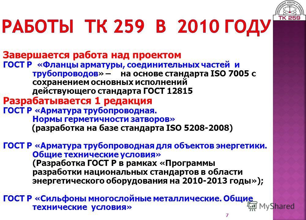 7 Завершается работа над проектом ГОСТ Р «Фланцы арматуры, соединительных частей и трубопроводов» – на основе стандарта ISO 7005 с сохранением основных исполнений действующего стандарта ГОСТ 12815 Разрабатывается 1 редакция ГОСТ Р «Арматура трубопров