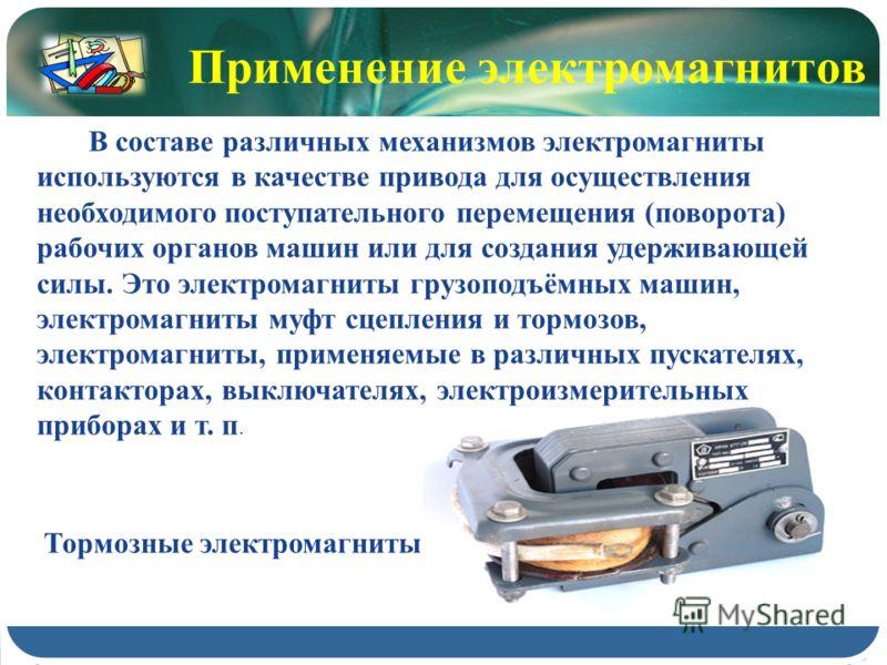 Тормозные электромагниты В составе различных механизмов электромагниты используются в качестве привода для осуществления необходимого поступательного перемещения (поворота) рабочих органов машин или для создания удерживающей силы. Это электромагниты