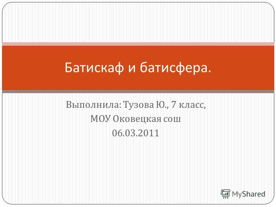Выполнила : Тузова Ю., 7 класс, МОУ Оковецкая сош 06.03.2011 Батискаф и батисфера.
