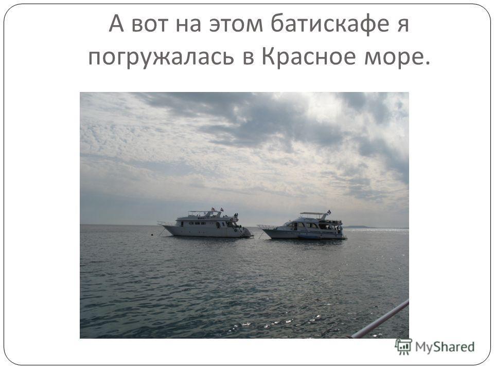 А вот на этом батискафе я погружалась в Красное море.
