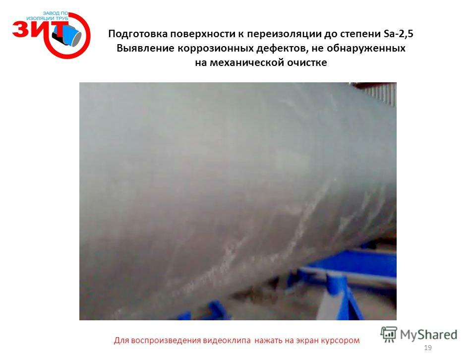 Подготовка поверхности к переизоляции до степени Sa-2,5 Выявление коррозионных дефектов, не обнаруженных на механической очистке 19 Для воспроизведения видеоклипа нажать на экран курсором