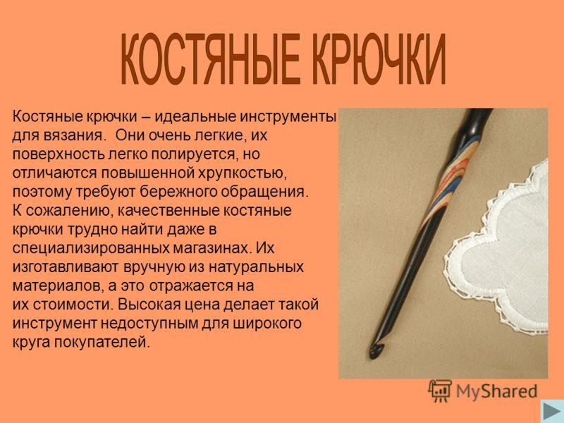 Костяные крючки – идеальные инструменты для вязания. Они очень легкие, их поверхность легко полируется, но отличаются повышенной хрупкостью, поэтому требуют бережного обращения. К сожалению, качественные костяные крючки трудно найти даже в специализи