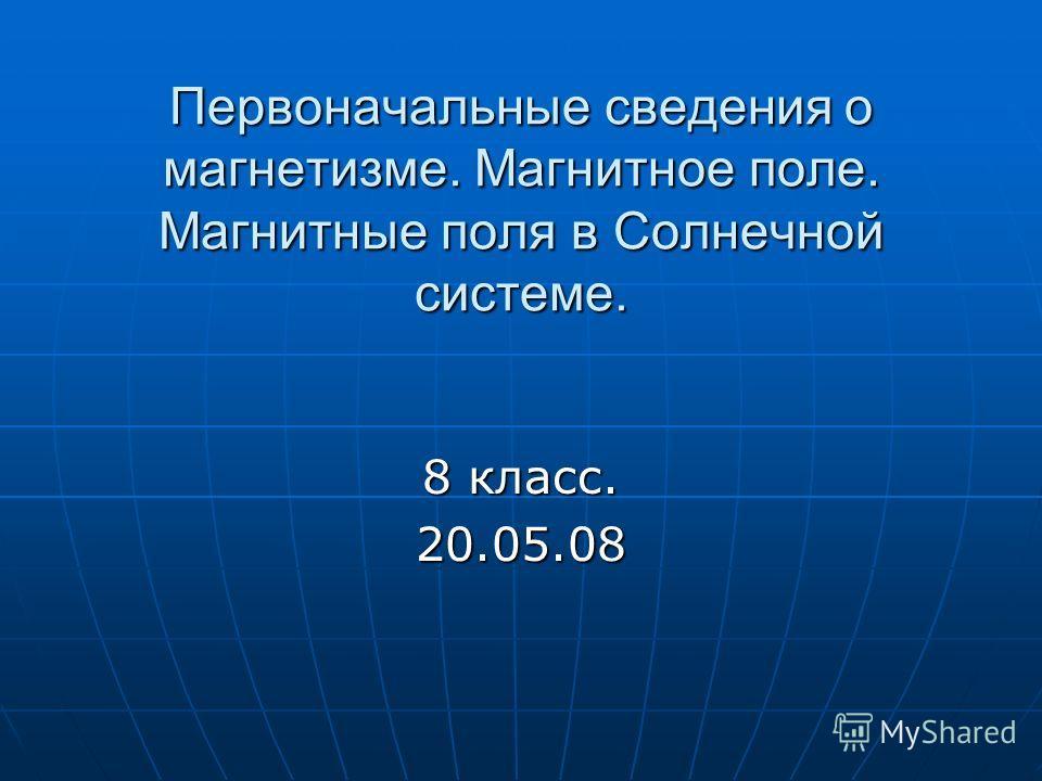 Первоначальные сведения о магнетизме. Магнитное поле. Магнитные поля в Солнечной системе. 8 класс. 20.05.08