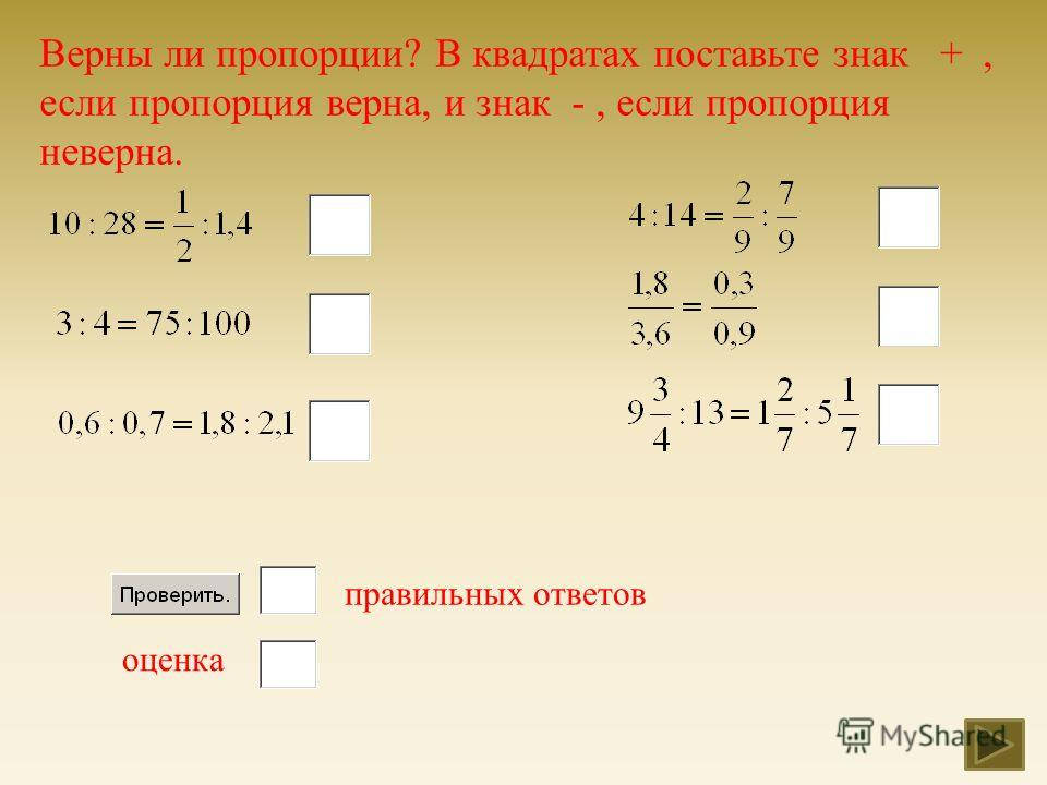Верны ли пропорции ? В квадратах поставьте знак +, если пропорция верна, и знак -, если пропорция неверна. правильных ответов оценка