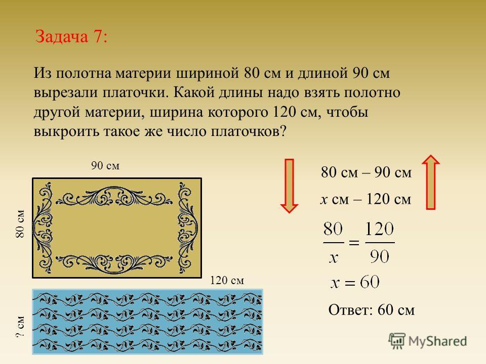 Задача 7: Из полотна материи шириной 80 см и длиной 90 см вырезали платочки. Какой длины надо взять полотно другой материи, ширина которого 120 см, чтобы выкроить такое же число платочков ? 80 см 90 см ? см 120 см 80 см – 90 см х см – 120 см Ответ :