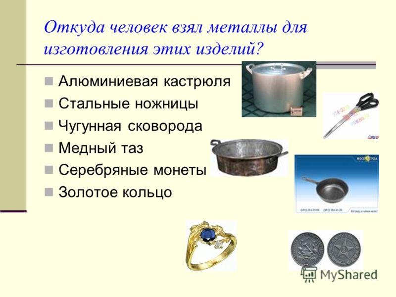 Откуда человек взял металлы для изготовления этих изделий? Алюминиевая кастрюля Стальные ножницы Чугунная сковорода Медный таз Серебряные монеты Золотое кольцо