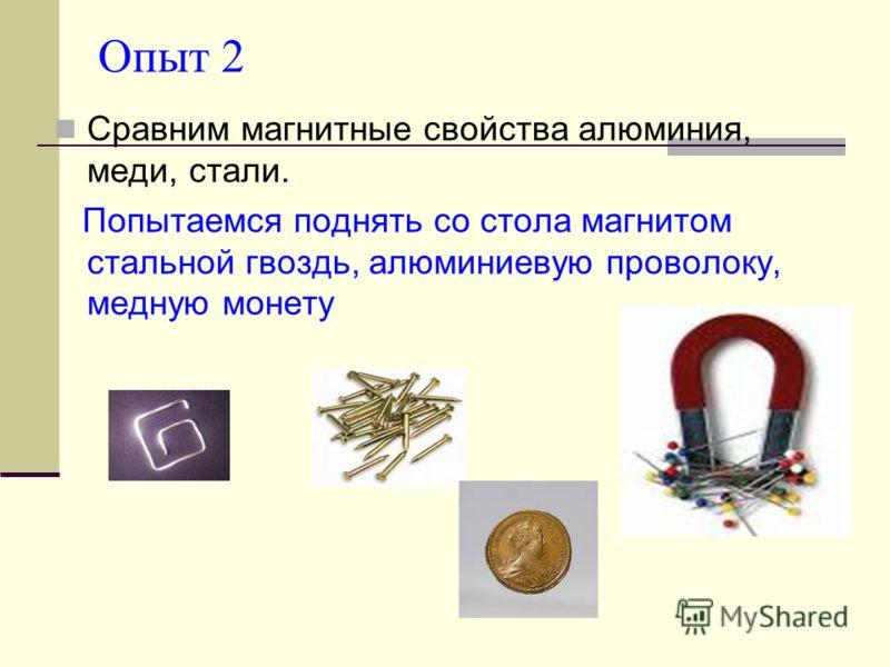 Опыт 2 Сравним магнитные свойства алюминия, меди, стали. Попытаемся поднять со стола магнитом стальной гвоздь, алюминиевую проволоку, медную монету