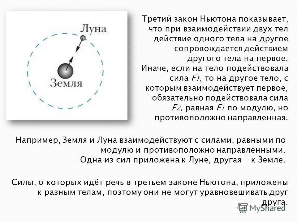 Третий закон Ньютона показывает, что при взаимодействии двух тел действие одного тела на другое сопровождается действием другого тела на первое. Иначе, если на тело подействовала сила F 1, то на другое тело, с которым взаимодействует первое, обязател