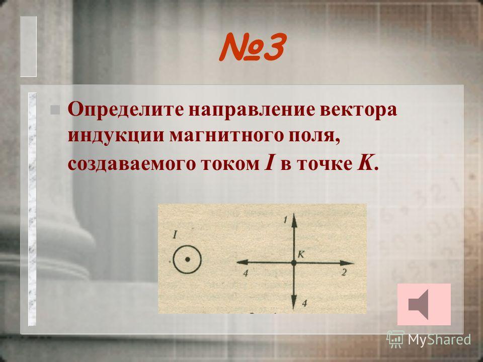2 n Определите направление вектора индукции магнитного поля в центре кругового проводника с током.