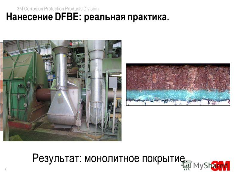 6 3M Corrosion Protection Products Division Нанесение DFBE: реальная практика. Результат: монолитное покрытие.