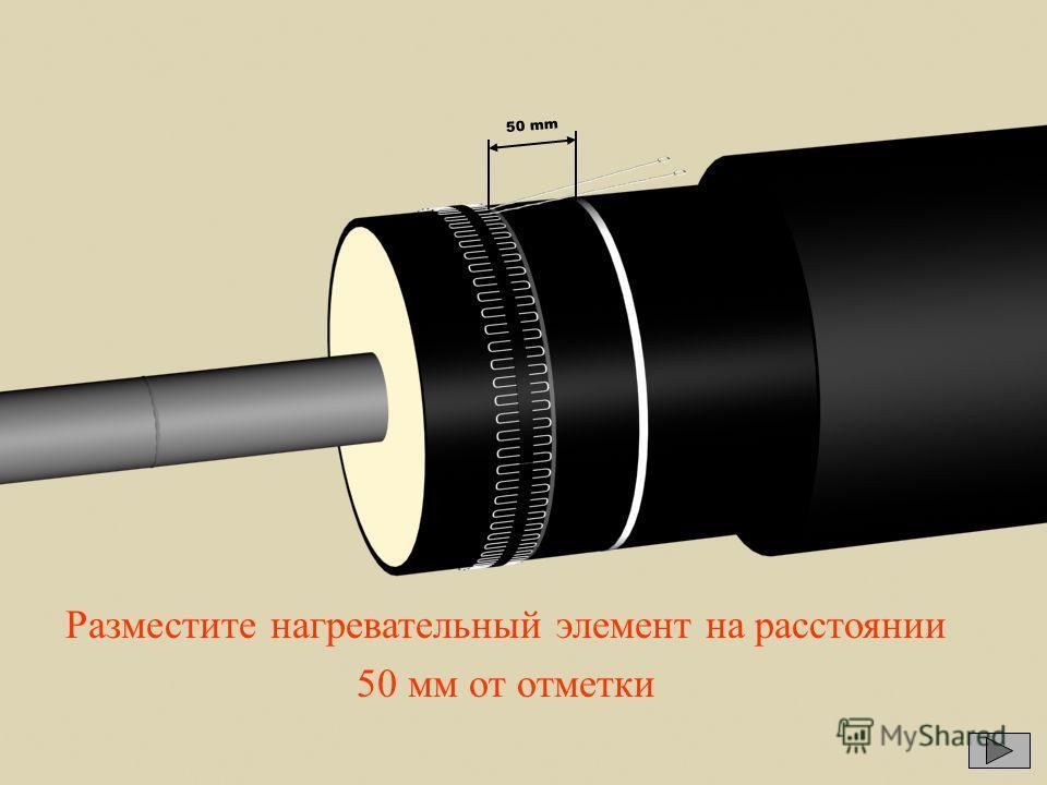 50 mm Разместите нагревательный элемент на расстоянии 50 мм от отметки