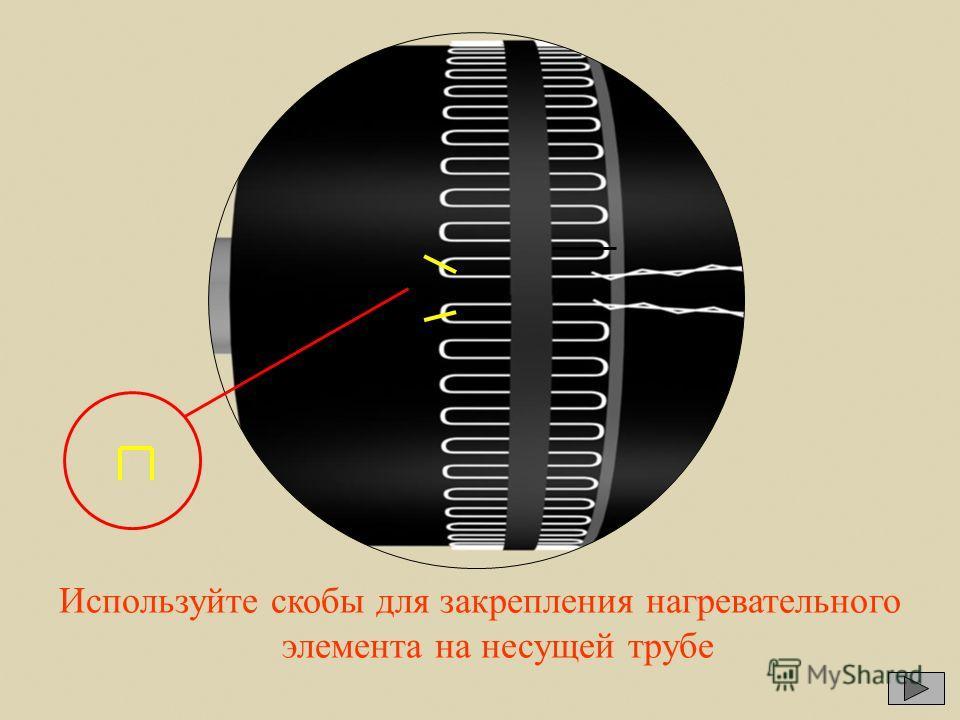 Используйте скобы для закрепления нагревательного элемента на несущей трубе